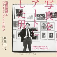 粟生田弓『写真をアートにした男 石原悦郎とツァイト・フォト・サロン』