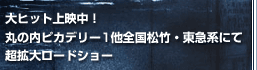 大ヒット上映中!丸の内ピカデリー1他全国松竹・東急系にて超拡大ロードショー