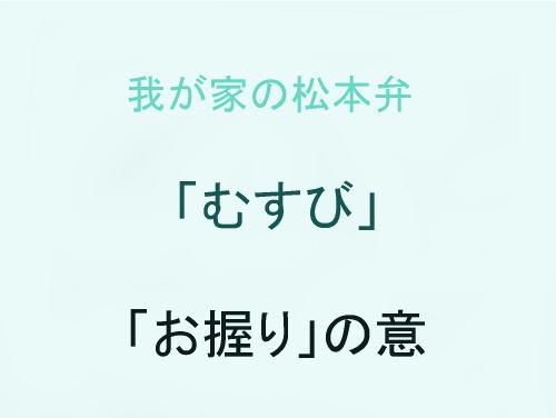我が家の松本弁 「むすび」