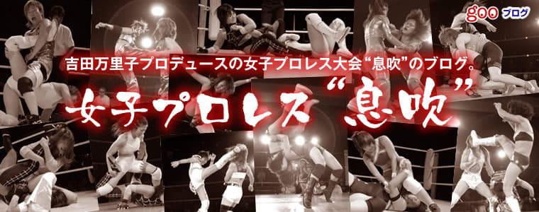 """吉田万里子プロデュースの女子プロレス大会""""息吹""""のブログ。女子プロレス""""息吹"""""""