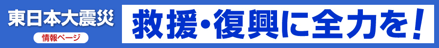 東日本大震災情報ページ/救援・復興に全力を!
