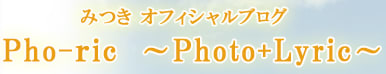 みつき OFFICIAL BLOG 「Pho-ric 〜Photo+Lyric〜」
