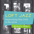 マイケル・ヘラー『Loft Jazz: Improvising New York in the 1970s』