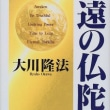 大川隆法 著「永遠の仏陀」より抜粋 「永遠の仏陀を信じ切る時に、 あなたがたもまた、 永遠の生命として 生き続けることとなるのだ。」