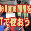 google home miniを車で使えるようにしてみよう。