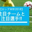 FIFAワールドカップ2018組み合わせ・日本メンバー・注目選手・注目チーム・優勝予想