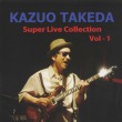 ★KAZUO TAKEDA 「Super Live Collection Vol-1」