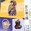 <奈良県立美術館> 企画展「赤膚焼・奈良一刀彫・奈良漆器…悠久の美と技」