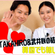 【韓国でも話題】 EXILEのTAKAHIRO&武井咲の結婚!!!!