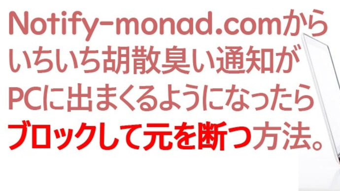 【Chromeトラブル覚書】Notify-monad.comからPCに胡散臭い通知💣が届きまくるようになったら『ブロックして元を断つ』方法。