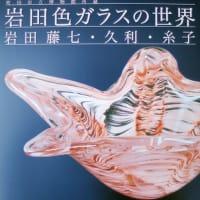 「岩田色ガラスの世界 岩田藤七・久利・糸子」展 栃木県立美術館
