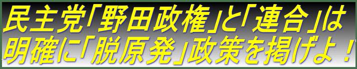 民主党「野田政権」と「連合」は 明確に「脱原発」政策を掲げよ!