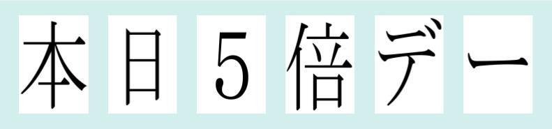 「本日5倍デー」を1枚に一文字ずつ印刷   by はりの助